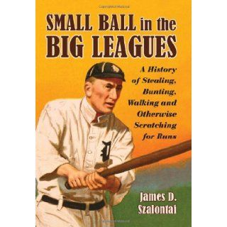 Small Ball in the Big Leagues: A History of Stealing, Bunting, Walking and Otherwise Scratching for Runs: James D. Szalontai: 9780786437931: Books