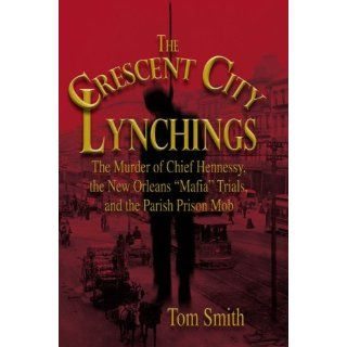 "The Crescent City Lynchings The Murder of Chief Hennessy, the New Orleans ""Mafia"" Trials, and the Parish Prison Mob Tom Smith 9781592289011 Books"