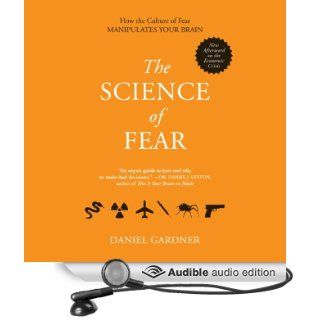 The Science of Fear: Why We Fear the Things We Should Not   and Put Ourselves in Great Danger (Audible Audio Edition): Daniel Gardner, Scott Peterson: Books