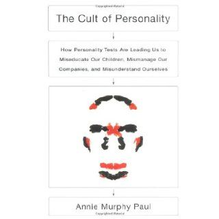 The Cult of Personality: How Personality Tests Are Leading Us to Miseducate Our Children, Mismanage Our Companies, and Misunderstand Ourselves: Annie Murphy Paul: 9780743243568: Books