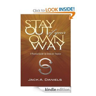 Stay Out of Your Own Way: A Practical Guide to Living on Purpose eBook: Jack A. Daniels: Kindle Store