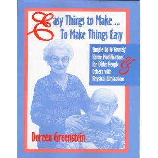 Easy Things to Make to Make Things Easy: Simple Do It Yourself Home Modifications for Older People and Others With Physical Limitations: Doreen Greenstein: 9781571290243: Books
