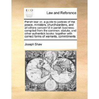 Parish law or, a guide to justices of the peace, ministers, churchwardens, and all others concern'd in parish business compiled from the common,with correct forms of warrants, commitments Joseph Shaw 9781171396178 Books