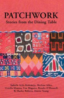 Patchwork: Stories from the Dining Table: Isabelle Actis Malumeja, Ki Harley Roberts and others: 9780595389216: Books