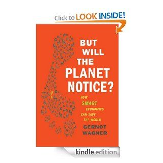 But Will the Planet Notice?: How Smart Economics Can Save the World eBook: Gernot Wagner: Kindle Store