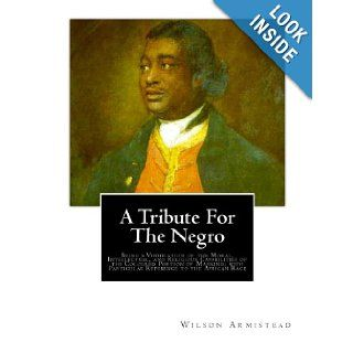 A Tribute for the Negro: Being a Vindication of the Moral, Intellectual, and Religious Capabilities of the Coloured Portion of Mankind; with Particular Reference to the African Race: Wilson Armistead: 9781466360402: Books