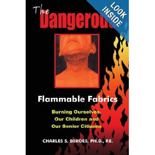 The Dangerous Flammable Fabrics: Burning Ourselves, Our Children and Our Senior Citizens: Charles Beroes: 9781418446741: Books