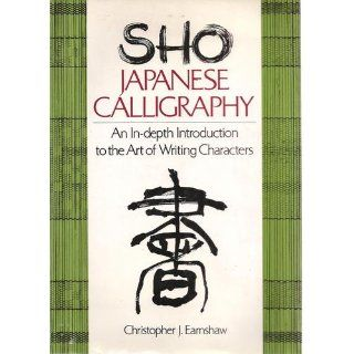 Sho Japanese Calligraphy An In Depth Introduction to the Art of Writing Characters Christopher J. Earnshaw 9780804815680 Books