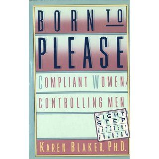 Born to Please: Compliant Women/Controlling Men: Karen Blaker: 9780312021726: Books