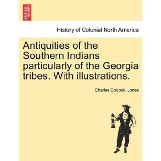 Antiquities of the Southern Indians particularly of the Georgia tribes. With illustrations.: Charles Colcock. Jones: 9781241420932: Books