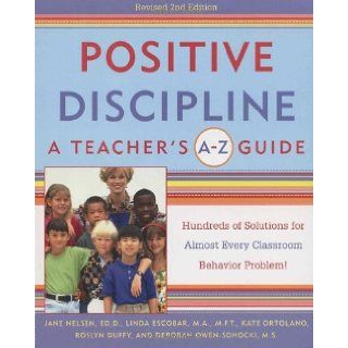 Positive Discipline: A Teacher's A Z Guide, Revised 2nd Edition: Hundreds of Solutions for Every Possible Classroom Behavior Problem [Paperback] [2001] (Author) Jane Nelsen Ed.D., Linda Escobar, Kate Ortolano, Roslyn Ann Duffy, Debbie Owen Sohocki: Boo