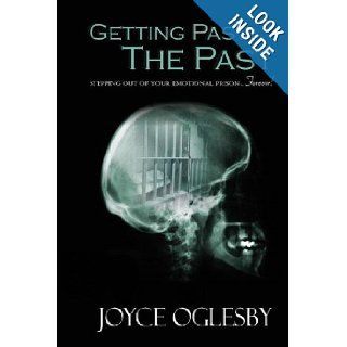 Getting Past the Past: Stepping Out of Your Emotional PrisonForever: Joyce Oglesby: 9781466405066: Books