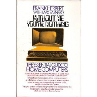 Without Me You're Nothing: The Essential Guide to Home Computers: Frank Herbert, Max Barnard: 9780671412876: Books