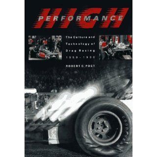 High Performance: The Culture and Technology of Drag Racing, 1950 1990 (Johns Hopkins Studies in the History of Technology): Professor Robert C. Post: 9780801846540: Books