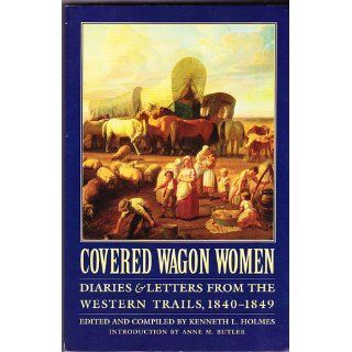 Covered Wagon Women, Volume 1: Diaries and Letters from the Western Trails, 1840 1849: Kenneth L. Holmes, Anne M. Butler: 9780803272774: Books