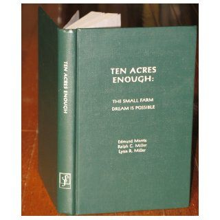 Ten Acres Enough: The Small Farm Dream is Possible: Edmund Morris, Lynn R. Miller, Ralph C. Miller: 9781885210036: Books