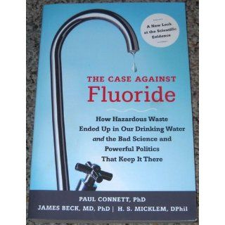 The Case against Fluoride: How Hazardous Waste Ended Up in Our Drinking Water and the Bad Science and Powerful Politics That Keep It There: Paul Connett, James Beck, H. Spedding Micklem: 9781603582872: Books