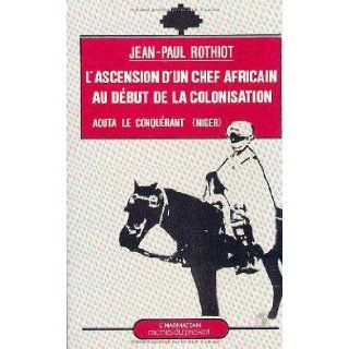 L'ascension d'un chef africain au debut de la colonisation: Aouta, le conquerant (Dosso Niger) (Racines du present) (French Edition): Jean Paul Rothiot: 9782738400130: Books