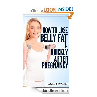 How to lose Belly Fat Quickly after Pregnancy: Get Back Your Sexy Pre Pregnancy Body. Lose Fat, Flatten your Stomach and Be Fit and Sexy Again (Exercises, Workouts and Rid Belly Fat) eBook: Adam Eastman: Kindle Store