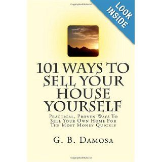 101 Ways To Sell Your House Yourself: Practical, Proven Ways To Sell Your Own Home For The Most Money Quickly: G B Damosa: 9781451508550: Books