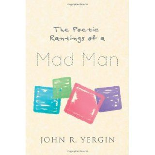 The Poetic Rantings Of A Mad Man: John R. Yergin: 9781466907379: Books