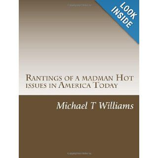 Rantings of a madman Hot issues in America Today: mr. Michael T Williams: 9781479213948: Books