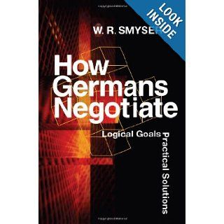 How Germans Negotiate: Logical Goals, Practical Solutions (Cross Cultural Negotiation Books): W. R. Smyser: 9781929223404: Books
