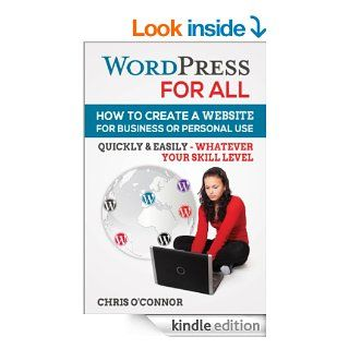 Wordpress For All : How To Create A Website For Business Or Personal Use, Quickly & Easily   Whatever Your Skill Level eBook: Chris O'Connor: Kindle Store