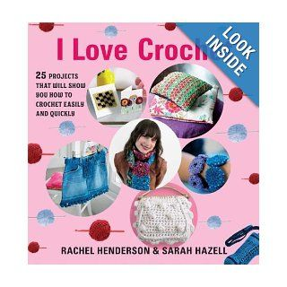 I Love Crochet: 25 Projects That Will Show You How to Crochet Easily and Quickly: Rachel Henderson, Sarah Hazell: 9781605299426: Books