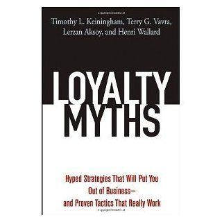 Loyalty Myths: Hyped Strategies That Will Put You Out of Business    and Proven Tactics That Really Work: Timothy L. Keiningham, Terry G. Vavra, Lerzan Aksoy, Henri Wallard: 9780471743156: Books