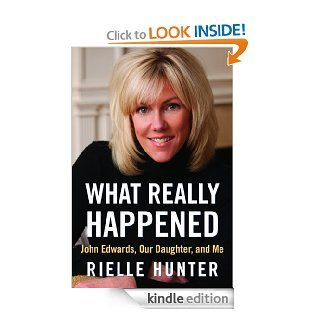 What Really Happened John Edwards, Our Daughter, and Me eBook Rielle Hunter Kindle Store