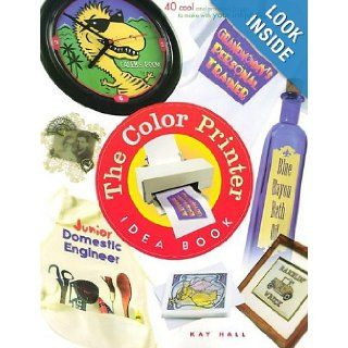 The Color Printer Idea Book : 40 Really Cool and Useful Projects to Make with Any Color Printer!: Kay Hall: 9781886411203: Books