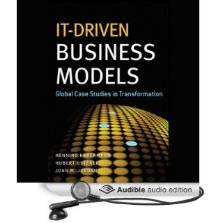 IT Driven Business Models: Global Case Studies in Transformation (Audible Audio Edition): Henning Kagermann, Hubert Osterle, John M. Jordan, Kevin Stillwell: Books
