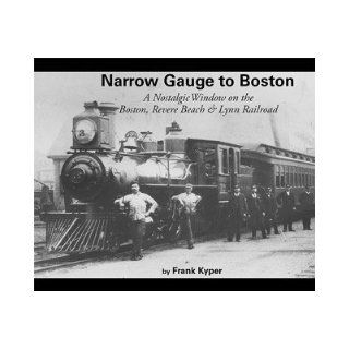 Narrow Gauge to Boston: A Nostalgic Window on the Boston, Revere Beach & Lynn Railroad: Frank Kyper: 9780942035872: Books