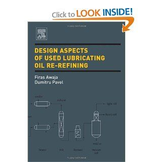 Design Aspects of Used Lubricating Oil Re Refining: Firas Awaja, Dumitru Pavel: 9780444522283: Books
