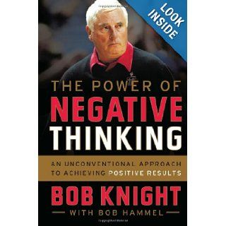 The Power of Negative Thinking: An Unconventional Approach to Achieving Positive Results: Bob Knight, Bob Hammel: 9780544027718: Books
