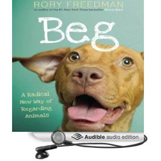 Beg: A Radical New Way of Regarding Animals (Audible Audio Edition): Rory Freedman: Books