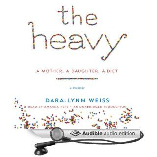 The Heavy: A Mother, A Daughter, A Diet   A Memoir (Audible Audio Edition): Dara Lynn Weiss, Amanda Amanda Tepe: Books