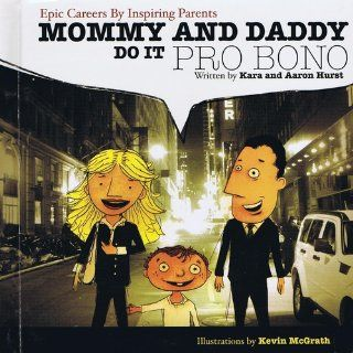 Mommy And Daddy Do It Pro Bono: Aaron Hurst, Kara Hurst, Kevin McGrath: 9780615268392: Books