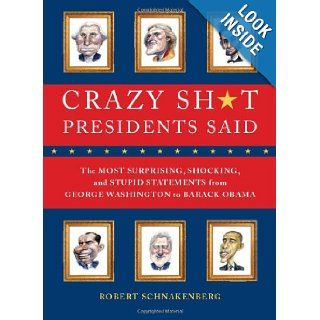 Crazy Sh*t Presidents Said: The Most Surprising, Shocking, and Stupid Statements Ever Made by U.S. Presidents, from George Washington to Barack Obama: Robert Schnakenberg: 9780762444533: Books