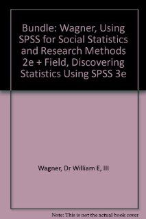 BUNDLE: Wagner, Using SPSS for Social Statistics and Research Methods 2e + Field, Discovering Statistics Using SPSS 3e: Dr. William E. Wagner, Andy Field: 9781412987356: Books
