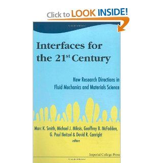 Interfaces for the 21st Century New Research Directions in Fluid Mechanics and Materials Science  A Collection of Research Papers Dedicated to Steven H. Davis in Commemoration of hi Marc K. Smith, Michael J. Miksis, Geoffrey B. McFadden, G. Paul Neitzel