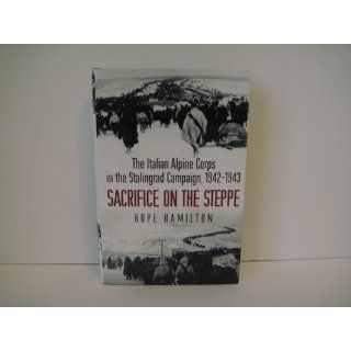 Sacrifice on the Steppe: The Italian Alpine Corps in the Stalingrad Campaign, 1942 1943: Hope Hamilton: 9781612000022: Books