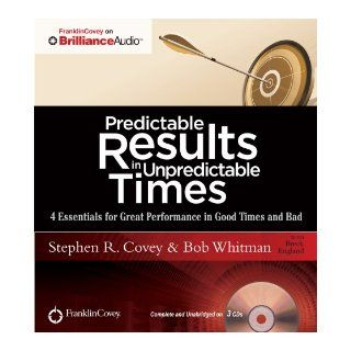 Predictable Results in Unpredictable Times: 4 Essentials for Great Performance in Good Times and Bad: Stephen R. Covey, Bob Whitman, Breck England: 9781455893508: Books