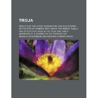 Troja; Results of the latest researches and discoveries on the site of Homer's Troy and in the heroic tumuli and other sites, made in the year 1882. And a narrative of a journey in the Troad in 1881 Heinrich Schliemann 9781231163092 Books