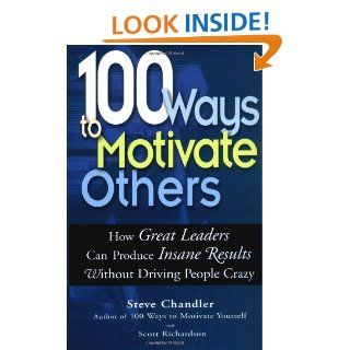 100 Ways to Motivate Others: How Great Leaders Can Produce Insane Results Without Driving People Crazy: Steve Chandler, Scott Richardson: 9781564147714: Books