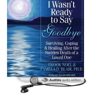 I Wasn't Ready to Say Goodbye: Surviving, Coping, and Healing After the Sudden Death of a Loved One (Audible Audio Edition): Brook Noel, Pamela D. Blair, Ellen Archer: Books