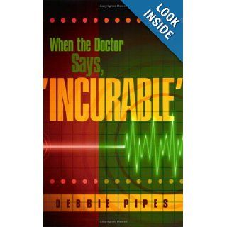 When the Doctor Says, 'Incurable': Debbie Pipes: 9780976375500: Books