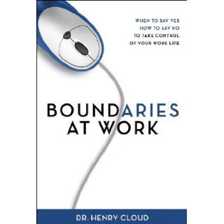 Boundaries at Work: When to Say Yes, How to Say No to Take Control of Your Work Life: Henry Cloud: 9780310329664: Books