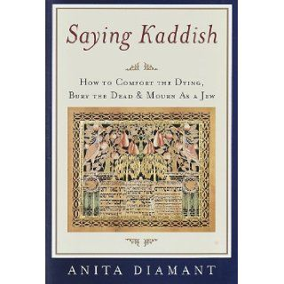 Saying Kaddish: How to Comfort the Dying, Bury the Dead, and Mourn As a Jew: Anita Diamant: 9780805241495: Books